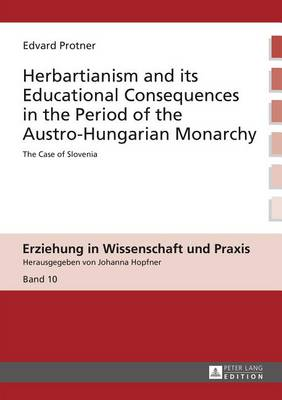 Herbartianism and its Educational Consequences in the Period of the Austro-Hungarian Monarchy: The Case of Slovenia - Erziehung in Wissenschaft Und Praxis 10 (Hardback)