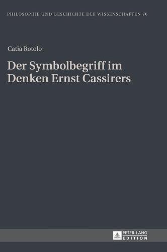 Der Symbolbegriff Im Denken Ernst Cassirers - Philosophie Und Geschichte Der Wissenschaften 76 (Hardback)
