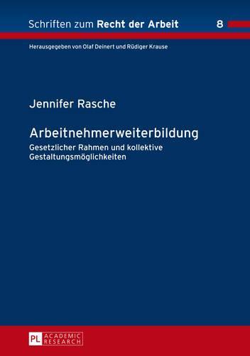 Arbeitnehmerweiterbildung: Gesetzlicher Rahmen Und Kollektive Gestaltungsmoeglichkeiten - Schriften Zum Recht der Arbeit 8 (Hardback)