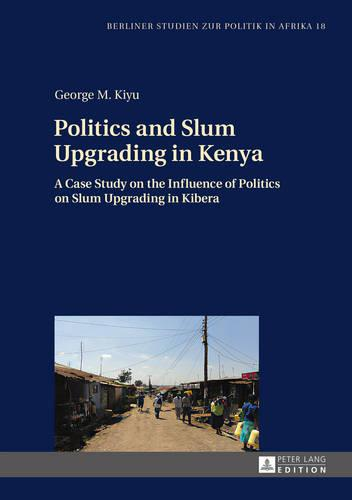 Politics and Slum Upgrading in Kenya: A Case Study on the Influence of Politics on Slum Upgrading in Kibera - Berliner Studien Zur Politik in Afrika 18 (Hardback)