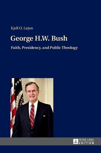 George H.W. Bush: Faith, Presidency, and Public Theology (Hardback)