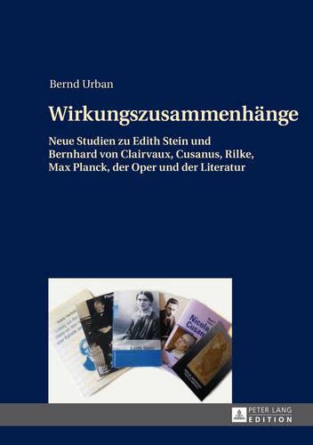 Wirkungszusammenhaenge: Neue Studien Zu Edith Stein Und Bernhard Von Clairvaux, Cusanus, Rilke, Max Planck, Der Oper Und Der Literatur (Hardback)