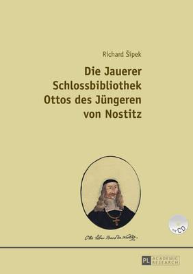 Die Jauerer Schlossbibliothek Ottos Des Juengeren Von Nostitz: Teil 1 Und Teil 2 (Paperback)