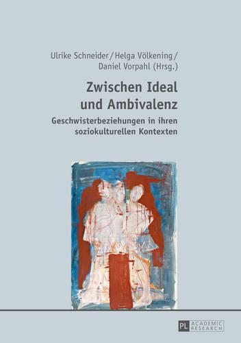 Zwischen Ideal Und Ambivalenz: Geschwisterbeziehungen in Ihren Soziokulturellen Kontexten (Hardback)