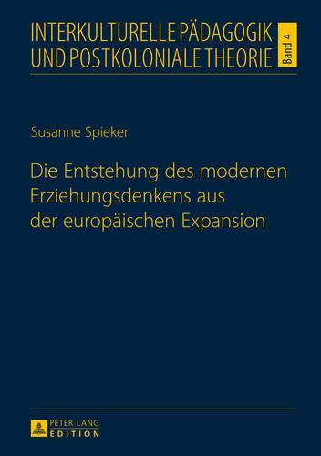Die Entstehung Des Modernen Erziehungsdenkens Aus Der Europaeischen Expansion - Interkulturelle Paedagogik Und Postkoloniale Theorie 4 (Hardback)