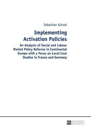 Implementing Activation Policies: An Analysis of Social and Labour Market Policy Reforms in Continental Europe with a Focus on Local Case Studies in France and Germany (Hardback)