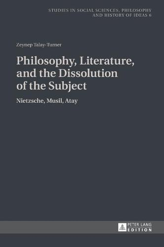 Philosophy, Literature, and the Dissolution of the Subject: Nietzsche, Musil, Atay - Studies in Social Sciences, Philosophy and History of Ideas 6 (Hardback)