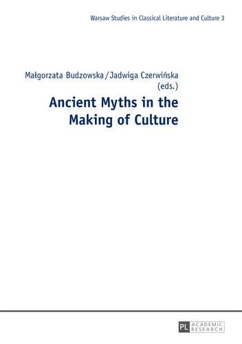 Ancient Myths in the Making of Culture - Warsaw Studies in Classical Literature and Culture 3 (Hardback)