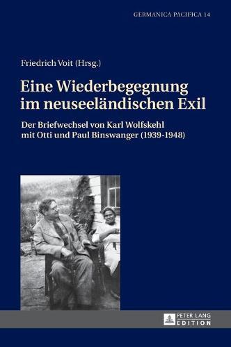 Eine Wiederbegegnung Im Neuseeleandischen Exil: Der Briefwechsel Von Karl Wolfskehl Mit Otti Und Paul Binswanger (1939-1948) : Mit Begleitendem Kommentar (Hardback)