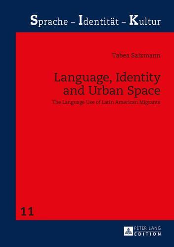 Language, Identity and Urban Space: The Language Use of Latin American Migrants - Sprache - Identitaet - Kultur 11 (Hardback)