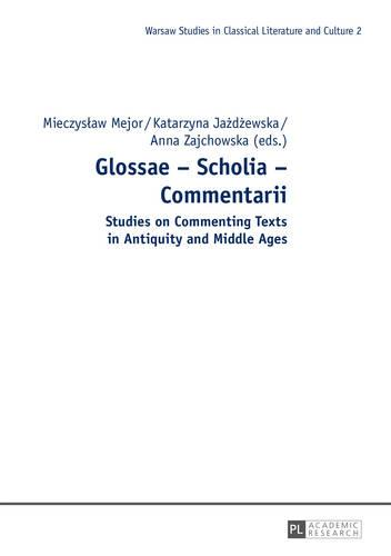 Glossae - Scholia - Commentarii: Studies on Commenting Texts in Antiquity and Middle Ages - Warsaw Studies in Classical Literature and Culture 2 (Hardback)
