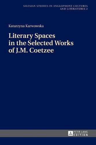 Literary Spaces in the Selected Works of J.M. Coetzee - Silesian Studies in Anglophone Cultures and Literatures 2 (Hardback)
