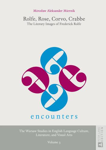 Rolfe, Rose, Corvo, Crabbe: The Literary Images of Frederick Rolfe - Encounters. the Warsaw Studies in English Language Culture, Literature, and Visual Arts 3 (Hardback)