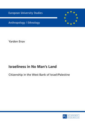 Israeliness in No Man's Land: Citizenship in the West Bank of Israel/Palestine - Europaeische Hochschulschriften / European University Studies / Publications Universitaires Europeennes 82 (Paperback)