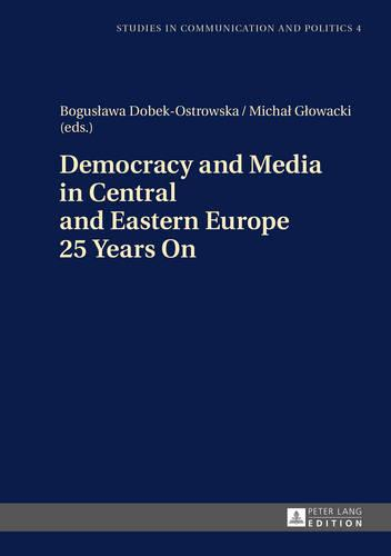 Democracy and Media in Central and Eastern Europe 25 Years On - Studies in communication and politics 4 (Hardback)