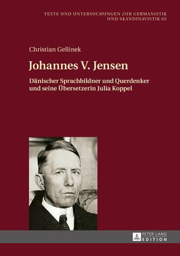 Johannes V. Jensen: Daenischer Sprachbildner Und Querdenker Und Seine Uebersetzerin Julia Koppel - Texte Und Untersuchungen Zur Germanistik Und Skandinavistik 65 (Hardback)