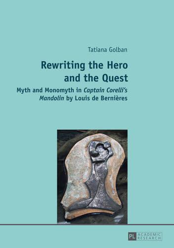 "Rewriting the Hero and the Quest: Myth and Monomyth in ""Captain Corelli's Mandolin"" by Louis de Bernieres (Paperback)"