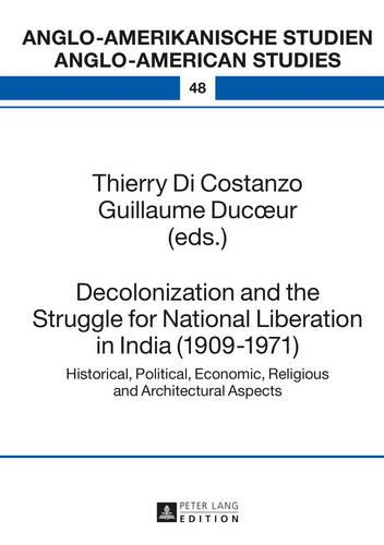 Decolonization and the Struggle for National Liberation in India (1909-1971): Historical, Political, Economic, Religious and Architectural Aspects - Anglo-Amerikanische Studien - Anglo-American Studies 48 (Hardback)