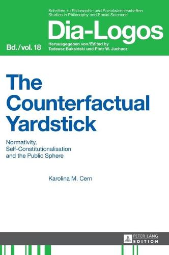 The Counterfactual Yardstick: Normativity, Self-Constitutionalisation and the Public Sphere - DIA-LOGOS 18 (Hardback)