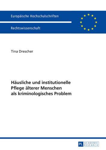Haeusliche Und Institutionelle Pflege Aelterer Menschen ALS Kriminologisches Problem - Europaeische Hochschulschriften Recht 5708 (Paperback)