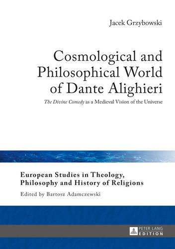 """Cosmological and Philosophical World of Dante Alighieri: """"The Divine Comedy"""" as a Medieval Vision of the Universe - European Studies in Theology, Philosophy and History of Religions 9 (Hardback)"""