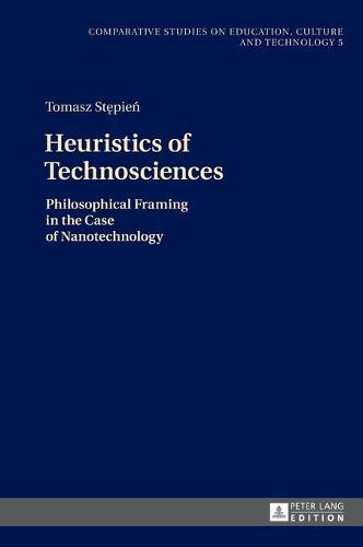 Heuristics of Technosciences: Philosophical Framing in the Case of Nanotechnology - Comparative Studies on Education, Culture and Technology / Vergleichende Studien zur Bildung, Kultur und Technik 5 (Hardback)