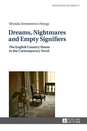Dreams, Nightmares and Empty Signifiers: The English Country House in the Contemporary Novel - Mediated Fictions 7 (Hardback)