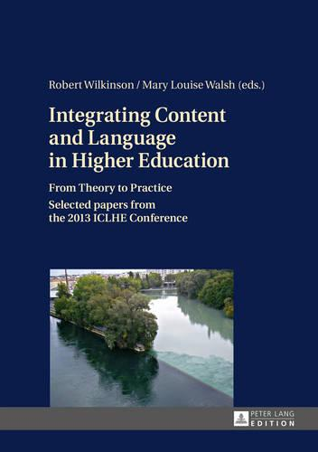 Integrating Content and Language in Higher Education: From Theory to Practice- Selected papers from the 2013 ICLHE Conference (Hardback)