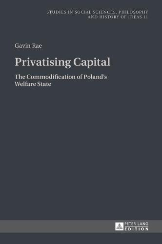 Privatising Capital: The Commodification of Poland's Welfare State - Studies in Social Sciences, Philosophy and History of Ideas 11 (Hardback)