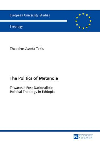 The Politics of Metanoia: Towards a Post-Nationalistic Political Theology in Ethiopia - Europaeische Hochschulschriften / European University Studies / Publications Universitaires Europeennes 947 (Paperback)