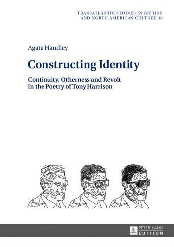 Constructing Identity: Continuity, Otherness and Revolt in the Poetry of Tony Harrison - Transatlantic Studies in British and North American Culture 18 (Hardback)