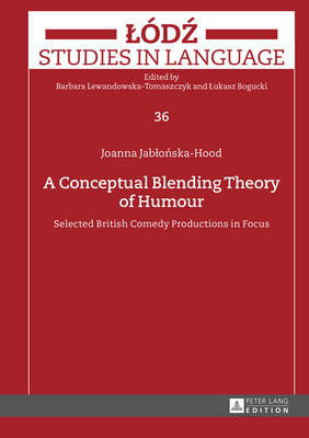 A Conceptual Blending Theory of Humour: Selected British Comedy Productions in Focus - Lodz Studies in Language 36 (Hardback)