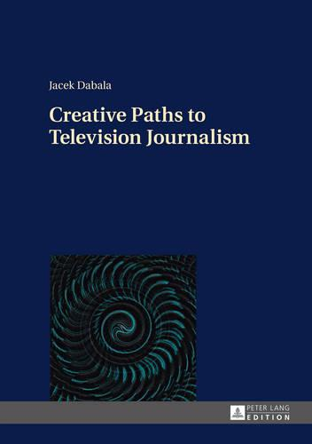Creative Paths to Television Journalism (Hardback)