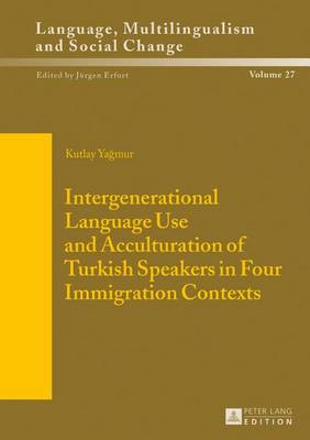 Intergenerational Language Use and Acculturation of Turkish Speakers in Four Immigration Contexts - Sprache, Mehrsprachigkeit und sozialer Wandel. Language. Multilinguism and Social Change. Langue, multilinguisme et changement social 27 (Hardback)