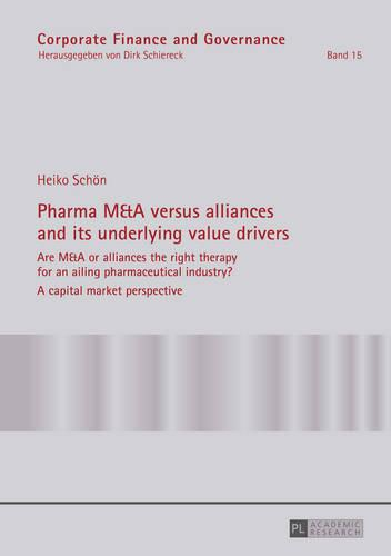 Pharma M&A versus alliances and its underlying value drivers: Are M&A or alliances the right therapy for an ailing pharmaceutical industry?- A capital market perspective - Corporate Finance and Governance 15 (Hardback)