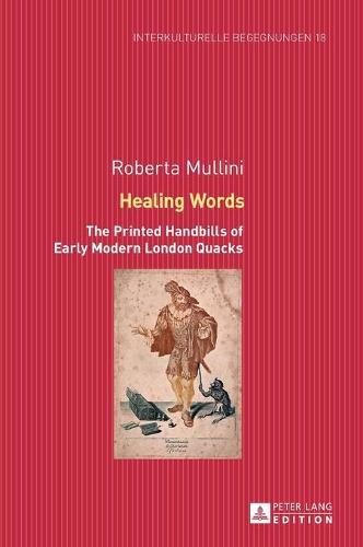 Healing Words: The Printed Handbills of Early Modern London Quacks - Interkulturelle Begegnungen: Studien Zum Literatur- Und Kulturtransfer 18 (Hardback)
