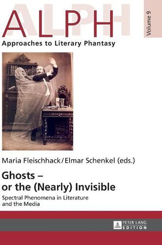 Ghosts - or the (Nearly) Invisible: Spectral Phenomena in Literature and the Media - ALPH: Arbeiten zur Literarischen Phantastik / ALPH: Approaches to Literary Phantasy 9 (Hardback)