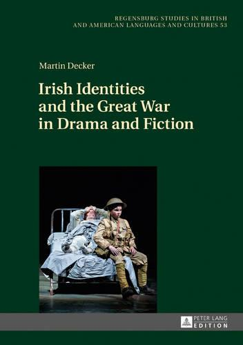Irish Identities and the Great War in Drama and Fiction - Regensburger Arbeiten zur Anglistik und Amerikanistik / Regensburg Studies in British and American Languages and Cultures 53 (Hardback)