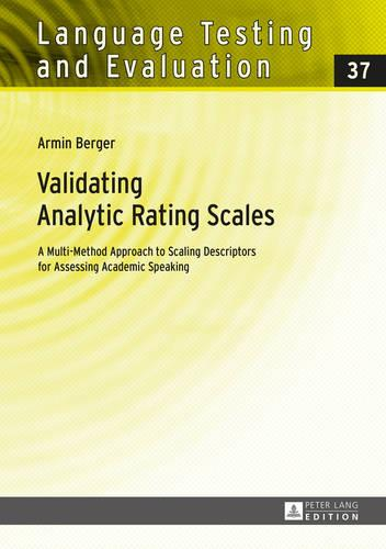 Validating Analytic Rating Scales: A Multi-Method Approach to Scaling Descriptors for Assessing Academic Speaking - Language Testing and Evaluation 37 (Hardback)