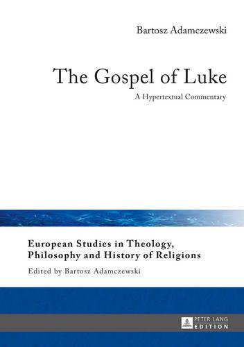 The Gospel of Luke: A Hypertextual Commentary - European Studies in Theology, Philosophy and History of Religions 13 (Hardback)
