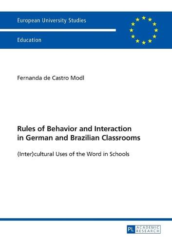 Rules of Behavior and Interaction in German and Brazilian Classrooms: (Inter)cultural Uses of the Word in Schools - Europaeische Hochschulschriften / European University Studies / Publications Universitaires Europeennes 1036 (Paperback)