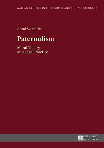 Paternalism: Moral Theory and Legal Practice - Warsaw Studies in Philosophy and Social Sciences 5 (Hardback)