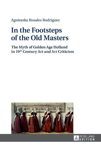 In the Footsteps of the Old Masters: The Myth of Golden Age Holland in 19 th Century Art and Art Criticism (Hardback)