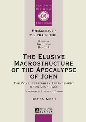 The Elusive Macrostructure of the Apocalypse of John: The Complex Literary Arrangement of an Open Text - Friedensauer Schriftenreihe 13 (Hardback)