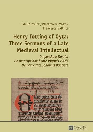 Henry Totting of Oyta: Three Sermons of a Late Medieval Intellectual: De passione Domini - De assumpcione beate Virginis Marie - De nativitate Iohannis Baptiste (Paperback)