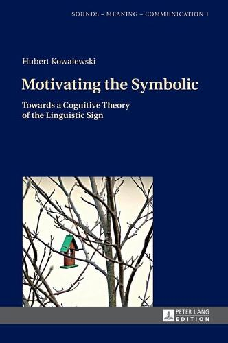 Motivating the Symbolic: Towards a Cognitive Theory of the Linguistic Sign - Sounds - Meaning - Communication 1 (Hardback)