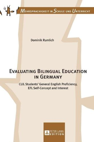 Evaluating Bilingual Education in Germany: CLIL Students' General English Proficiency, EFL Self-Concept and Interest - Mehrsprachigkeit in Schule Und Unterricht 15 (Hardback)
