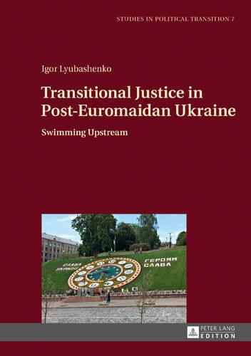 Transitional Justice in Post-Euromaidan Ukraine: Swimming Upstream - Studies in Political Transition 7 (Hardback)