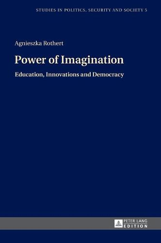 Power of Imagination: Education, Innovations and Democracy - Studies in Politics, Security and Society 5 (Hardback)