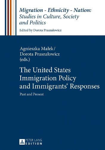 The United States Immigration Policy and Immigrants' Responses: Past and Present - Migration - Ethnicity - Nation: Studies in Culture, Society and Politics 4 (Hardback)